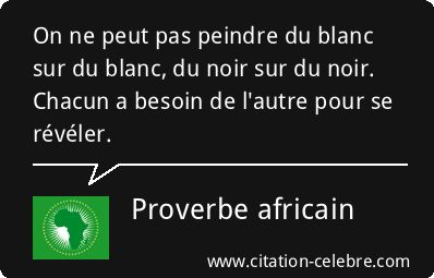 Proverbe Noir, Besoin & Blanc (Proverbe africain - Dicton n°2353)