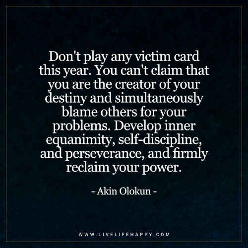 Donu0027t Play Any Victim Card This Year. You Canu0027t Claim That You Are The  Creator Of Your Destiny