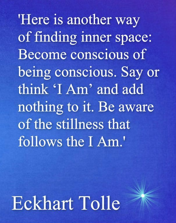 """Tolle wisdom Become conscious of being conscious. Simply Say """"I am"""" and sit in the Silence of what follows: """"I Am"""" www.schoolofawakening.net"""