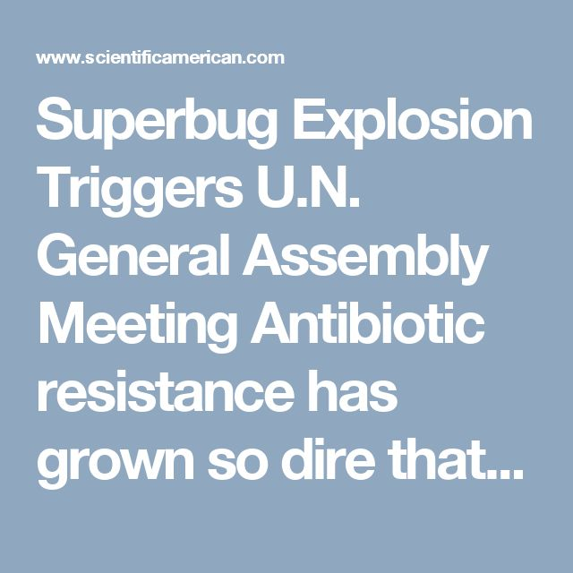 Superbug Explosion Triggers U.N. General Assembly Meeting Antibiotic resistance has grown so dire that it will be the subject of a dedicated global summit later this month