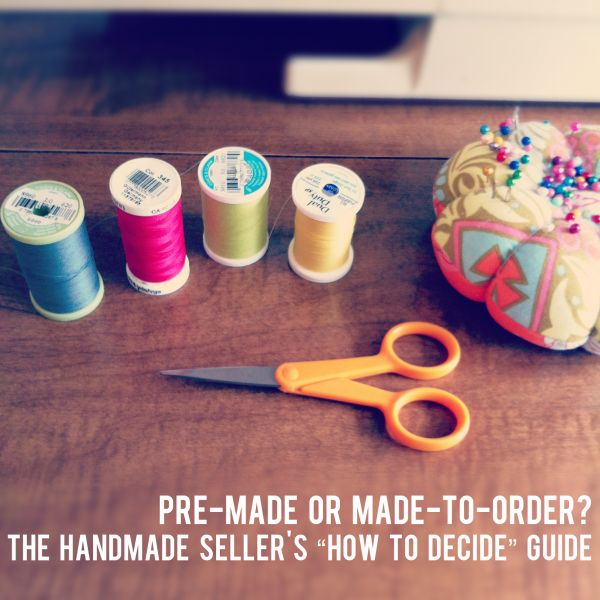 """{pre-made or made-to-order? The Handmade Seller's """"How to Decide"""" Production Guide}"""