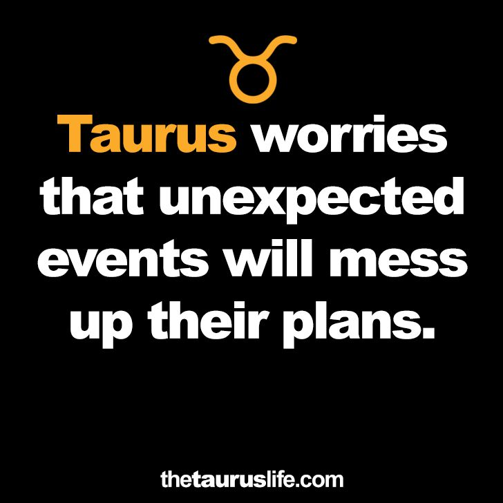 Taurus worries that unexpected events will mess up their plans.