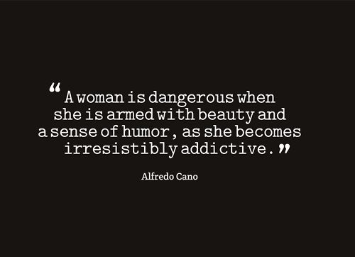 """""""A woman is dangerous when she is armed with beauty and a sense of humor"""" -Alfredo Cano"""