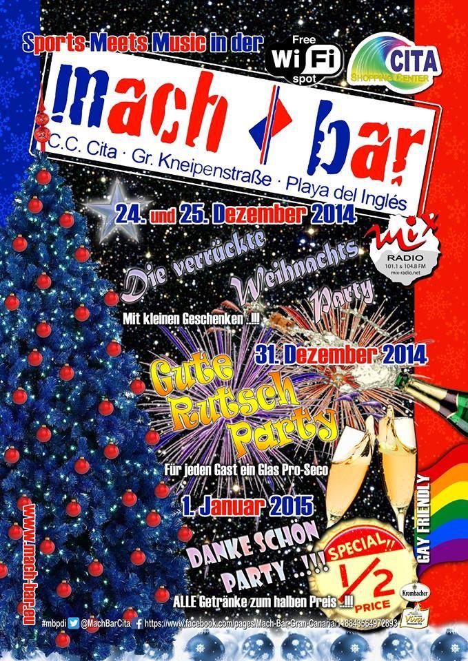 Finde die besten Partys✓ und Feiern✓ in die Mach - Bar Gran Canaria...   In der CC Cita einkaufszentrum Kneipenstrasse - Playa del Ingles    24. und 25. Dezember 2014 Die verrückte Weihnachts Party  Mit kleinen Geschenken ..!!!    31. Dezember 2014 Gute Rutsch Party  Für Jeden Gast ein Glas Pro-Seco    1. Januar 2015 Danke Schön Party ..!!! Alle Getränke zum halben Preis ..!!!    www.mach-bar.eu