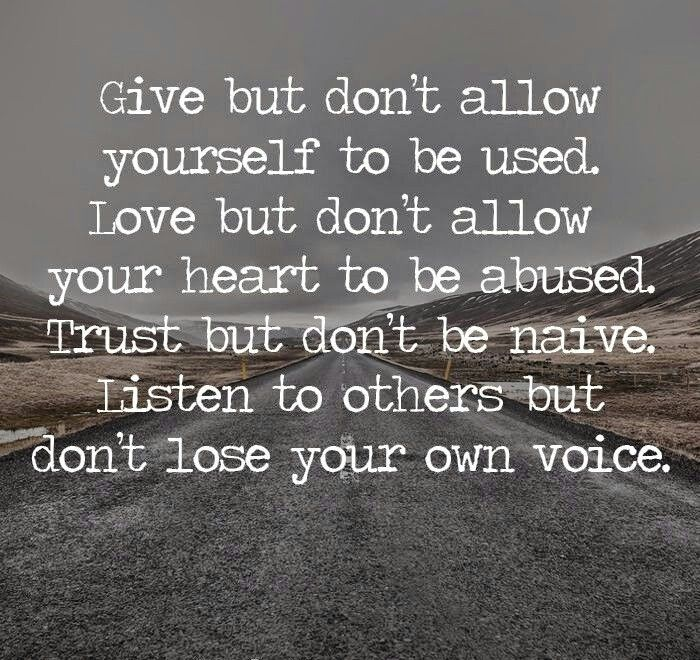 Give but don't be taken advantage of. Love but don't let your heart be abused. Trust but d ok nt be naive. Listen to others but don't lose your own voice.
