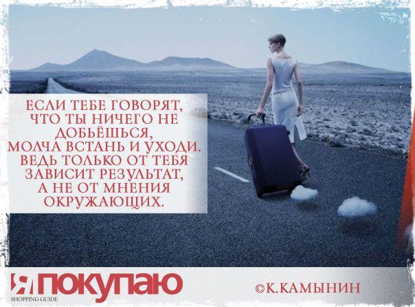«Если тебе говорят, что ты ничего не добьёшься, молча встань и уходи. Ведь только от тебя зависит результат, а не от мнения окружающих». - © К.Камынин http://www.yapokupayu.ru