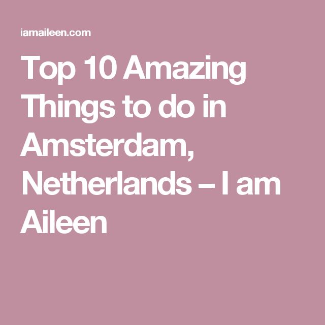 Top 10 Amazing Things to do in Amsterdam, Netherlands – I am Aileen