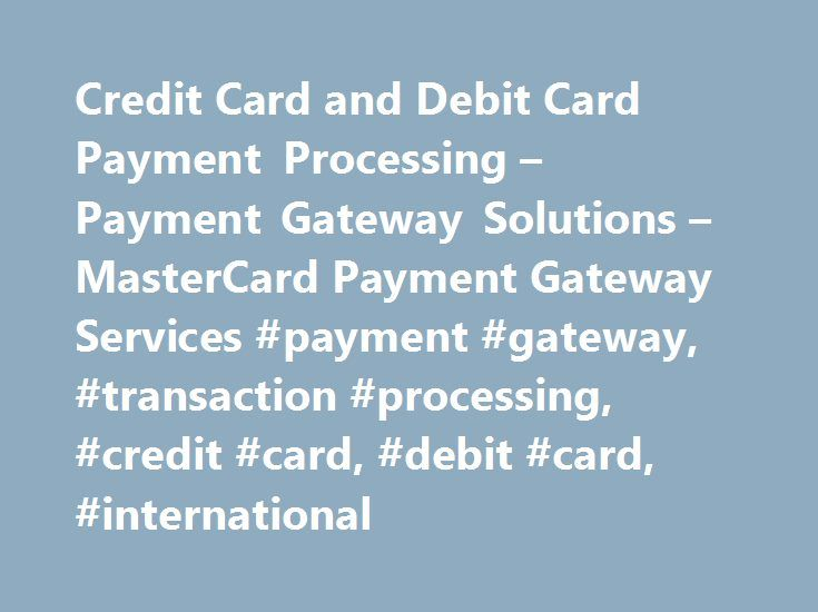 Credit Card and Debit Card Payment Processing – Payment Gateway Solutions – MasterCard Payment Gateway Services #payment #gateway, #transaction #processing, #credit #card, #debit #card, #international http://rentals.nef2.com/credit-card-and-debit-card-payment-processing-payment-gateway-solutions-mastercard-payment-gateway-services-payment-gateway-transaction-processing-credit-card-debit-card-international/  # Online Credit Debit Card Payment Processing MasterCard Payment Gateway Services's…