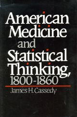 AMERICAN MEDICINE AND STATISTICAL THINKING, 1800-1860 ~ James H. Cassedy ~ Harvard University Press ~ 1984