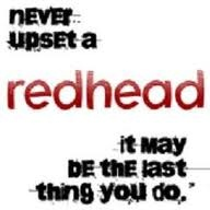never upset a redhead it may be the last thing you do,   This is me.....