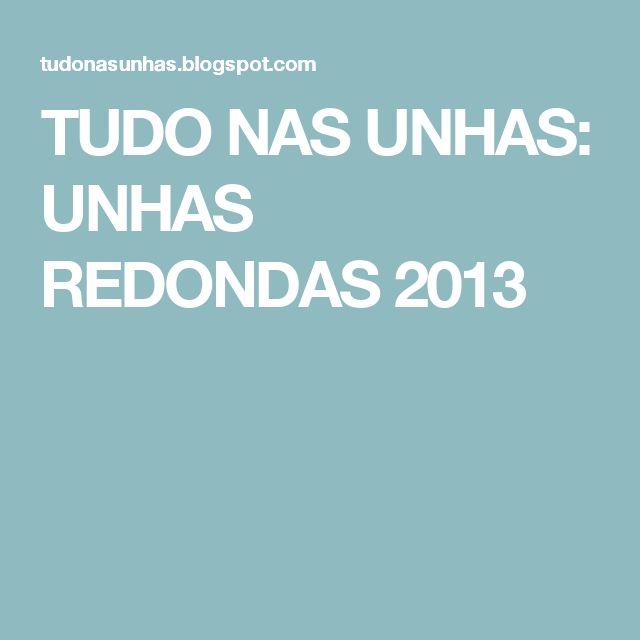 TUDO NAS UNHAS: UNHAS REDONDAS 2013