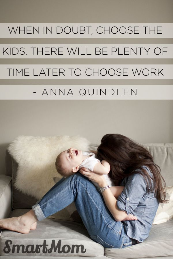 """When in doubt, choose the kids. There will be plenty of time later to choose work."" - Anna Quindlen #SmartMom"