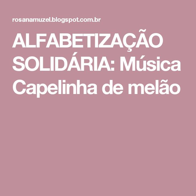 ALFABETIZAÇÃO SOLIDÁRIA:  Música Capelinha de melão