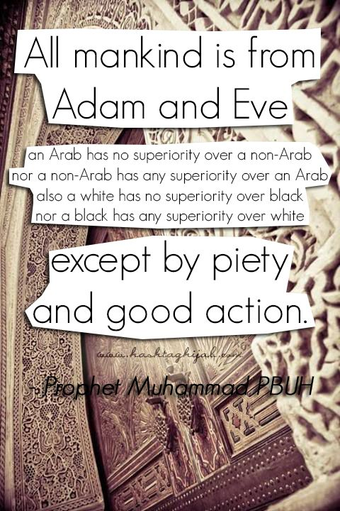 Islamic Daily: All mankind is from Adam and Eve, an Arab has no superiority over a non-Arab nor a non-Arab has any superiority over an Arab; also a white has no superiority over black nor a black has any superiority over white except by piety and good action. | Hashtag Hijab © www.hashtaghijab.com
