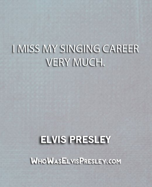 """I miss my singing career very much."" - Elvis Presley   http://whowaselvispresley.com/?p=194"