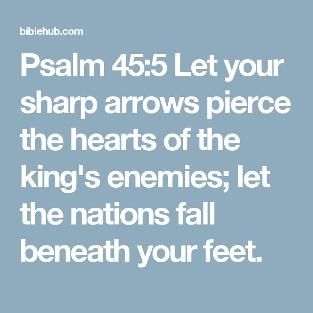 Psalm 45:5 Let your sharp arrows pierce the hearts of the king's enemies; let the nations fall beneath your feet.