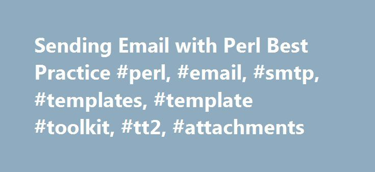 Sending Email with Perl Best Practice #perl, #email, #smtp, #templates, #template #toolkit, #tt2, #attachments http://los-angeles.remmont.com/sending-email-with-perl-best-practice-perl-email-smtp-templates-template-toolkit-tt2-attachments/  # Sending Email with Perl Best Practice Forward If you are a spammer or otherwise send unsolicited bulk Email, please stop reading this article now. This article has been specially crafted to work poorly for spamming * . Do everyone on the Internet a…