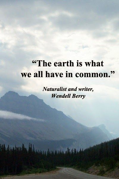 """The Earth is what we all have in common."" ~Wendell Berry http://ecostylelifebeaumonde.blogspot.com/2014/04/fav-quote-friday-celebrating-earth-day.html #EarthDay"