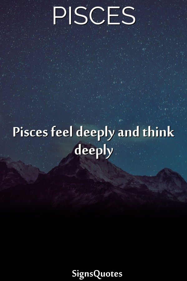 Pisces feel deeply and think deeply | Pisces | Pisces traits