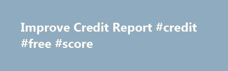 Improve Credit Report #credit #free #score http://credit-loan.nef2.com/improve-credit-report-credit-free-score/  #get free credit score # They take on the financial loan application of every single Improve credit report bank loan Improve credit report locater. So what ever your issue employ with your lending products and admittance swift funds. CHEN obvious which he didn't know this, even if it's just discovered this. consolidate student loans with low interest rate This really is only…