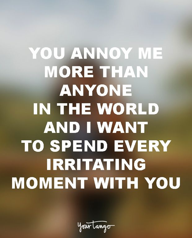 "18 Funny Love Quotes For The Most UN-Romantic Men  ""You annoy me more than anyone in the world and I want to spend every irritating minute with you."""