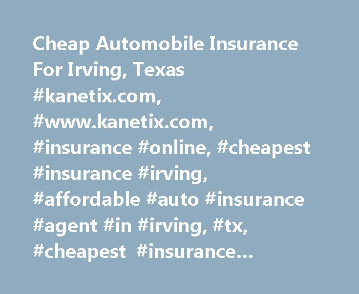 Cheap Automobile Insurance For Irving, Texas #kanetix.com, #www.kanetix.com, #insurance #online, #cheapest #insurance #irving, #affordable #auto #insurance #agent #in #irving, #tx, #cheapest #insurance #companies #in #irving, #texas, #ktx #insurance #agency #ltd. http://ireland.nef2.com/cheap-automobile-insurance-for-irving-texas-kanetix-com-www-kanetix-com-insurance-online-cheapest-insurance-irving-affordable-auto-insurance-agent-in-irving-tx-cheapest-insuranc/  # Irving car insurance…