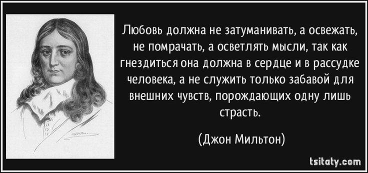 Любовь должна не затуманивать, а освежать, не помрачать, а осветлять мысли, так как гнездиться она должна в сердце и в рассудке человека, а не служить только забавой для внешних чувств, порождающих одну лишь страсть. - Джон Мильтон
