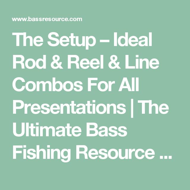 The Setup – Ideal Rod & Reel & Line Combos For All Presentations   The Ultimate Bass Fishing Resource Guide® LLC