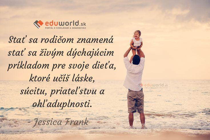 Stať sa rodičom znamená stať sa živým dýchajúcim príkladom pre svoje dieťa, ktoré učíš láske, súcitu, priateľstvu a ohľaduplnosti. (Jessica Frank)