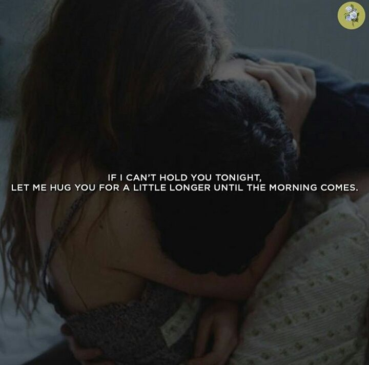 IF I CAN'T HOLD TONIGHT, LET ME HUG YOU FOR A LITTLE LONGER UNTIL THE MORNING COMES.