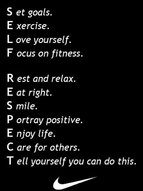 Self Respect: Set goals. Exercise. Love yourself. Focus on fitness. Rest and relax. Eat right. Smile. Portray positive. Enjoy life. Care for others. Tell yourself you can do this. ... Just DO it!