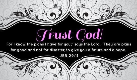 """Trust God!  For I know the plans I have for you,"""" says the Lord.  """"They are plans for good and not for disaster, to give you a future and a hope.  Jeremiah 29:11"""