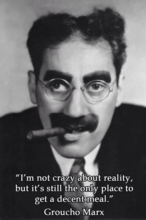 """I'm not crazy about reality, but it's still the only place to get a decent meal."" - Groucho Marx"