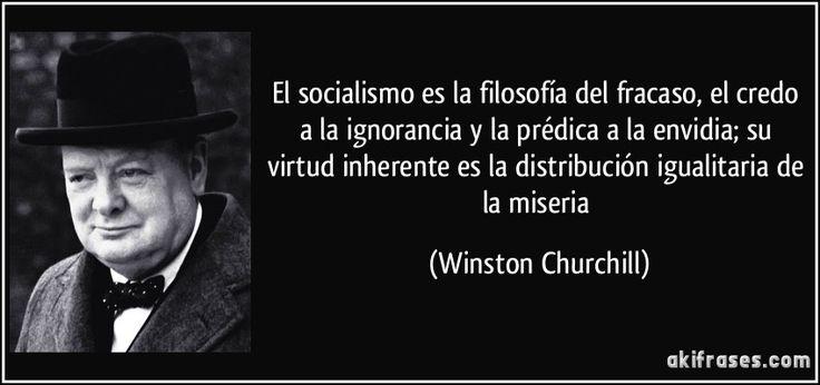 El socialismo es la filosofía del fracaso, el credo a la ignorancia y la prédica a la envidia; su virtud inherente es la distribución igualitaria de la miseria (Winston Churchill)