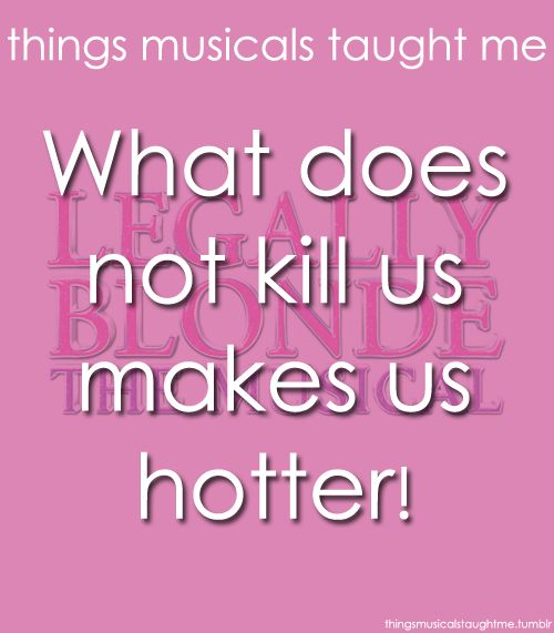Things Musicals Taught Me:  LEGALLY BLONDE - THE MUSICAL    What does not kill us, makes us hotter!