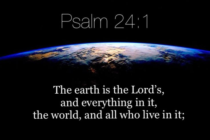 Psalm 24:1 https://www.biblegateway.com/passage?search=Psalm%2024:1&version=NIV