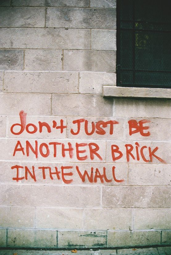"Don't just be another brick in the wall. - I once got sent home from school for wearing a t-shirt that said ""we don't need no education""."