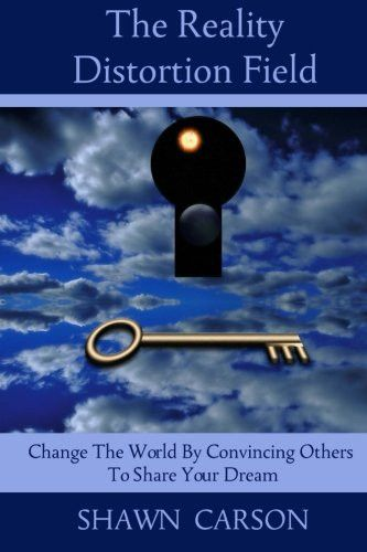 The Reality Distortion Field: Change the World by Convincing Others to Share Your Dream