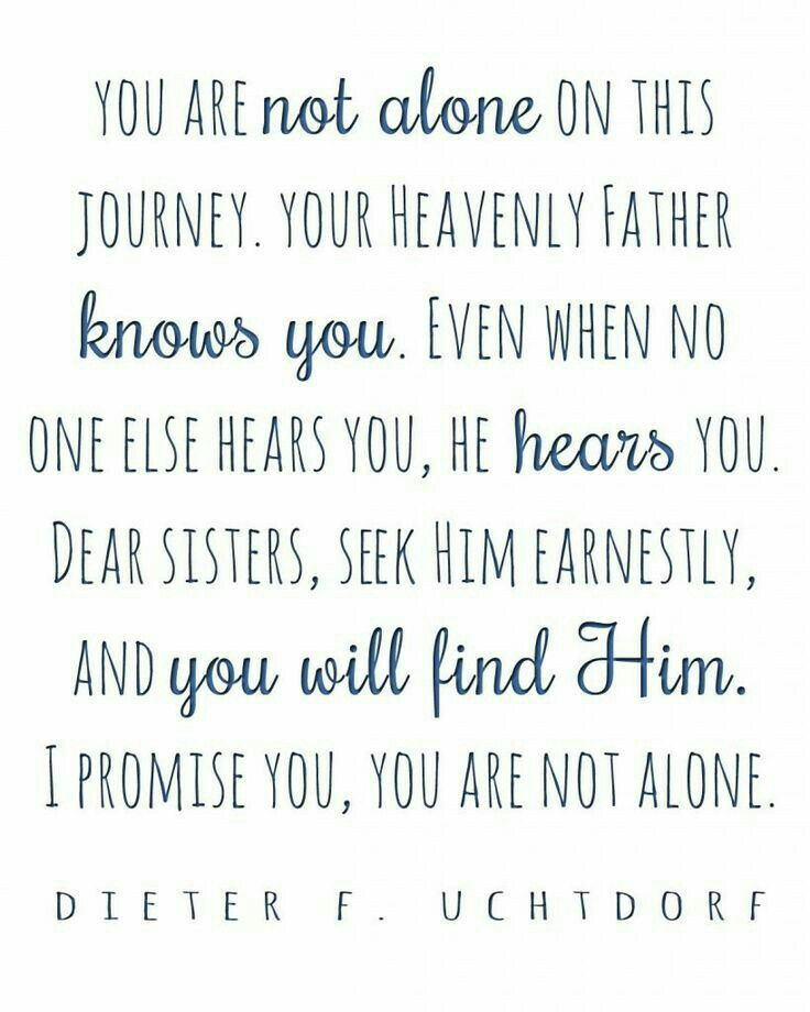 You are not alone on this journey. Your Heavenly Father knows. Even when no one else hears, He hears you. Dear sisters, seek Him earnestly, I promise you, you are not alone. -President Dieter F. Uchtdorf Lds memes