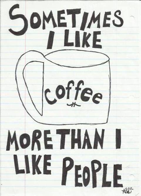 Sometimes I like coffee more than I like people.