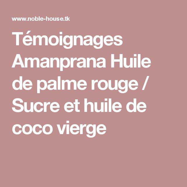 Témoignages Amanprana Huile de palme rouge / Sucre et huile de coco vierge
