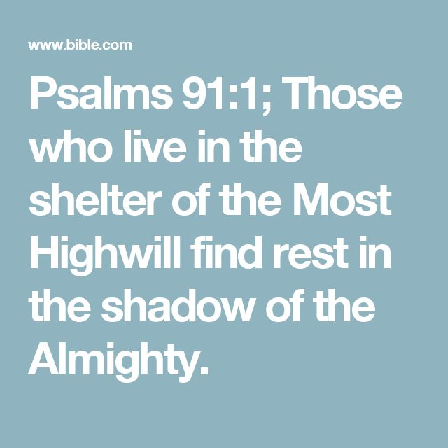 Psalms 91:1; Those who live in the shelter of the Most Highwill find rest in the shadow of the Almighty.