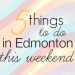 Things to do in Edmonton this Weekend