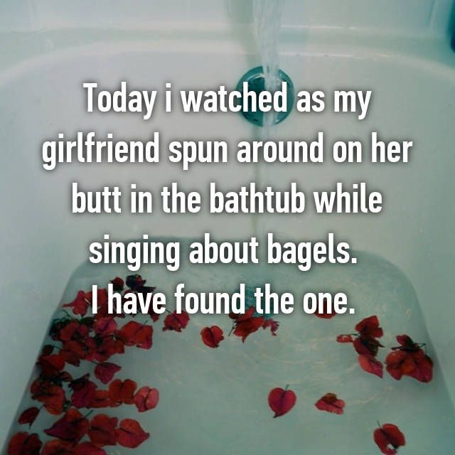 Today i watched as my girlfriend spun around on her butt in the bathtub while singing about bagels.  I have found the one.
