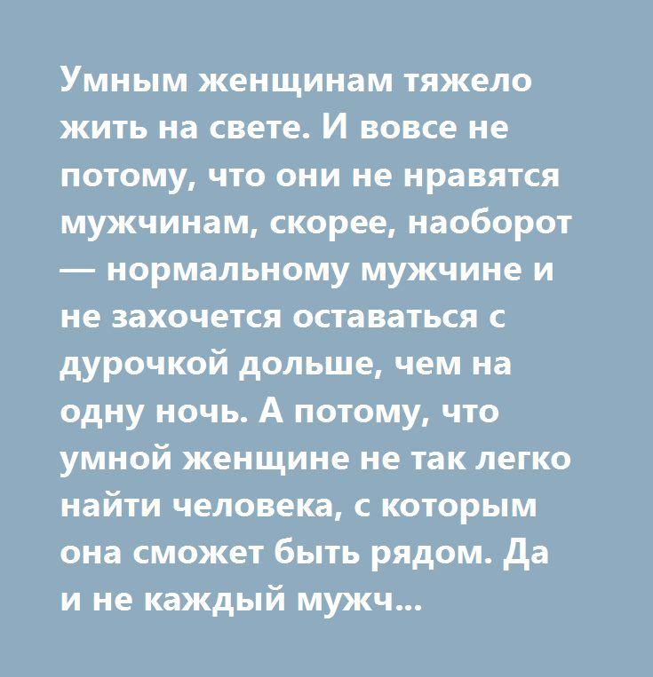 Умным женщинам тяжело жить на свете. И вовсе не потому, что они не нравятся мужчинам, скорее, наоборот — нормальному мужчине и не захочется оставаться с дурочкой дольше, чем на одну ночь. А потому, что умной женщине не так легко найти человека, с которым она сможет быть рядом. Да и не каждый мужчина сможет терпеть рядом с собой женщину, которая умнее его.   © Олег Рой  http://muz4in.net/board/zhiznennoe/4-1-0-18914   #цитаты #мысли #мудрость #анекдоты