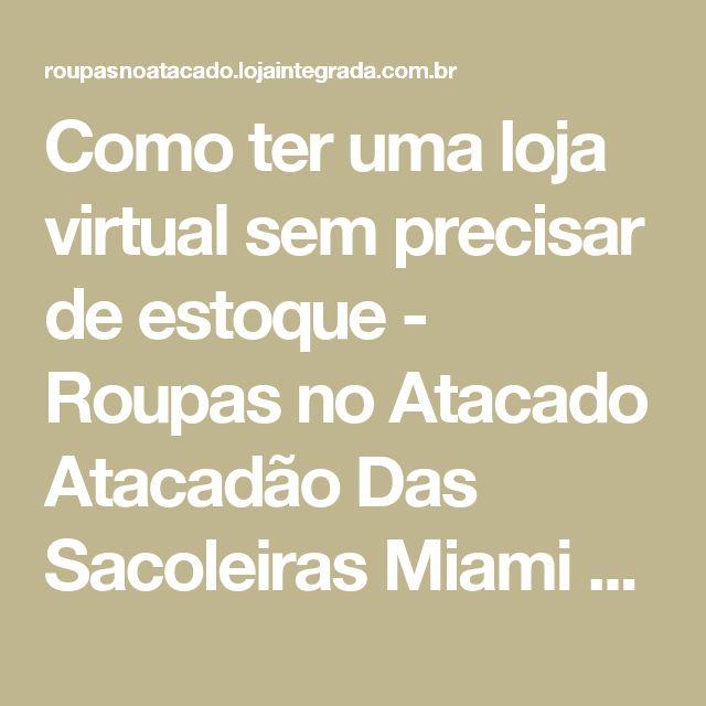 Como ter uma loja virtual sem precisar de estoque - Roupas no Atacado Atacadão Das Sacoleiras Miami Brasil, Réplicas