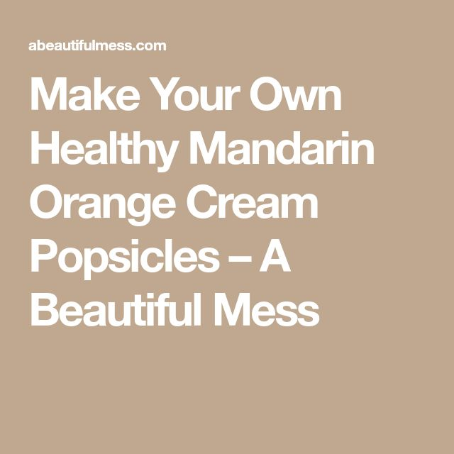 Make Your Own Healthy Mandarin Orange Cream Popsicles – A Beautiful Mess