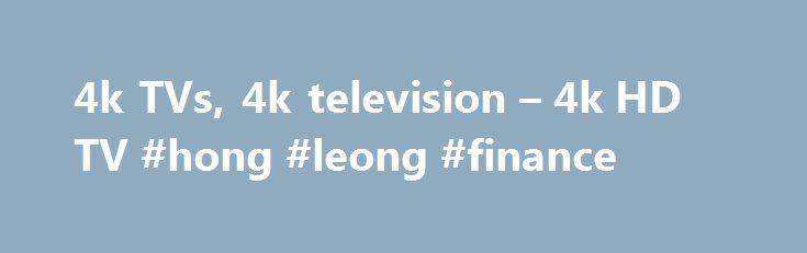 4k TVs, 4k television – 4k HD TV #hong #leong #finance http://finance.remmont.com/4k-tvs-4k-television-4k-hd-tv-hong-leong-finance/  #tvs on finance # What is better than a Full HD 1080p TV? Well an Ultra HD 4K TV is one. To put it in real simple terms 4K resolution is really what it sounds like, four times the quality of normal HD quality which has been amended in order to be able to display […]