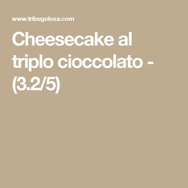 Cheesecake al triplo cioccolato - (3.2/5)