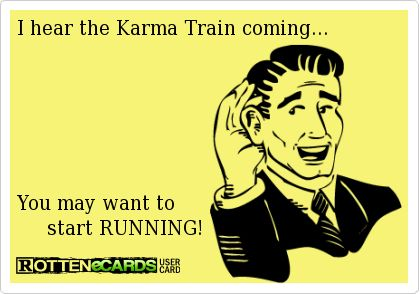 I hear the Karma Train coming... You may want to start ...